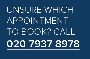 Unsure which appointment to book? Call us on 020 7937 8978